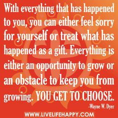 With everything that has happened to you, you can either feel sorry for yourself or treat what has happened as a gift. Everything is either an opportunity to grow or an obstacle to keep you from growing. You get to choose.