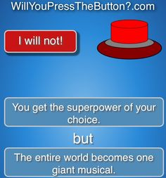 You get the superpower of your choice, but the entire world becomes one giant musical! -- Musicals, will you press the button, awesome, cool Dc Memes, Funny Memes, Hilarious, Gabe The Dog, Destiel, Johnlock, Geeks, Fangirl, Press The Button