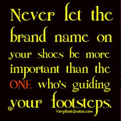 Life lessons Quotes – Never let the brand name on your shoes be ...