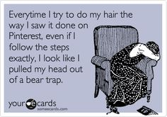 Everytime I try to do my hair the way I saw it done on Pinterest, even if I follow the steps exactly, I look like I pulled my head out of a bear trap.