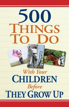 500 Things to Do With Your Children Before They Grow Up:Amazon:Books