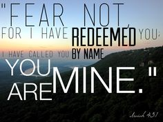 #FearNot #Redeemed #God - Isaiah 43:1.  For all who have accepted Jesus Christ as their Savior and Lord.