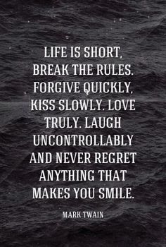 Life is short, break the rules. Forgive quickly, kiss slowly. Love truly. Laugh uncontrollably and never regret anything that makes you smile. - Mark Twain #quotes Weekly inspiration for a successful personal and professional life! by adrian