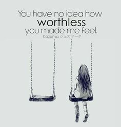 You have no idea how worthless you made me feel • IDK quotes • Depression Quotes • Anime Quotes