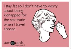 I stay fat so I don't have to worry about being kidnapped for the sex trade when I travel abroad.