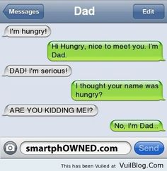 "I'm Hungry - Ha, Ha! I say this to my children when they say "" I'm Hungry "" and yes I will text them this phrase if I ever get a text from them when they are older."