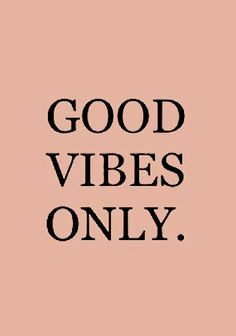 Radiate good vibes and good vibes will be returned! I want to make a poster of this and hang it up!