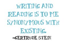 Writing and reading is to synonymous with existing.  Gertrude Stein