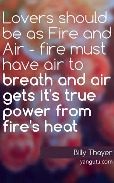 Lovers should be as Fire and Air - fire must have air to breath and air gets it's true power from fire's heat, ~ Billy Thayer <3 Love Sayings #quotes, #love, #sayings, https://apps.facebook.com/yangutu