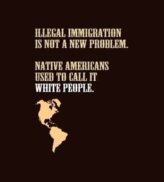 Illegal Immigration is not a new problem. Native Americans used to call it White People.