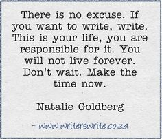 There is no excuse. If you want to write, write. This is your life, you are responsible for it. You will not live forever. Don't wait. Make the time now. -Natalie Goldberg