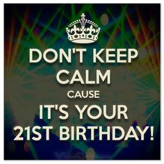 Don't keep calm cause it's your 21st birthday! #birthdaywishes