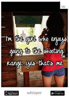 I'm the girl who enjoys going to the shooting range...yes that's me