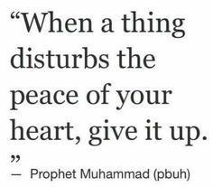 """When a thing disturbs the peace of your heart, give it up."" -Prophet Muhammad (ﷺ)."