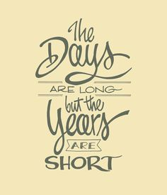'The Days Are Long, But The Years Are Short'  Quote from author Gretchen Rubin. Lettering by John Suder.
