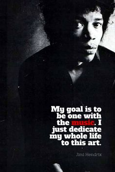 My goal is to be one with the music. I just dedicate my whole life to this art.  -Jimi Hendrix