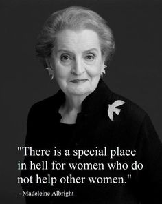 """There is a special place in hell for women who do not help other women."" ~ Madeleine Albright"