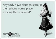 Anybody have plans to stare at their phone some place exciting this weekend?