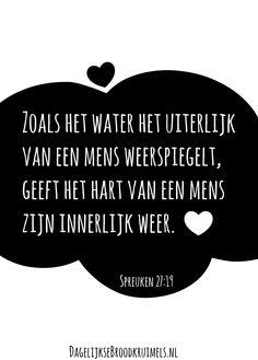 Zoals het water het uiterlijk van een mens weerspiegelt, geeft het hart van een mens zijn innerlijk weer. Spreuken 27:19 #Hart, #Water http://www.dagelijksebroodkruimels.nl/spreuken-27-19/