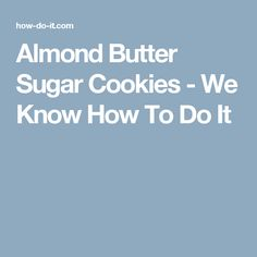 Almond Butter Sugar Cookies - We Know How To Do It