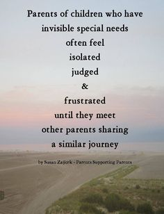Parents of children who have invisible special needs often feel isolated, judged and frustrated until they meet other parents sharing a similar journey.