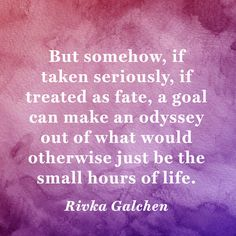 """""""But somehow, if taken seriously, if treated as fate, a goal can make an odyssey out of whatwould otherwise just be the small hours of life."""" — Rivka Galchen"""