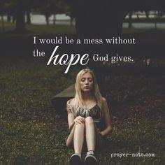 I would be a mess without the hope God gives. #prayernote #positivity #inspiration