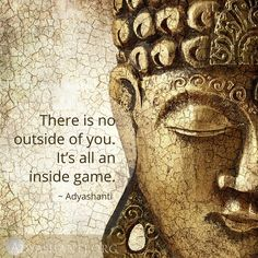 There is no outside of you. It's all an inside game. ~ Adyashanti