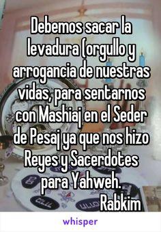 Debemos sacar la levadura (orgullo y arrogancia de nuestras vidas, para sentarnos con Mashiaj en el Seder de Pesaj ya que nos hizo Reyes y Sacerdotes para Yahweh.                           Rabkim