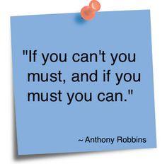 """If you can't you must, and if you must you can."" ~ Tony Robbins"