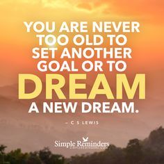 Dream a new dream You are never too old to set another goal or to dream a new dream. — C.S. Lewis