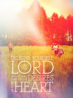 Delight yourself in The Lord and he will and he will give you the desires of your heart