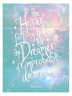 """I am and always will be the optimist. The hoper of far-flung hopes and the dreamer of improbable dreams"" - The Doctor. #doctorwho #quote"