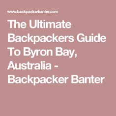 The Ultimate Backpackers Guide To Byron Bay, Australia - Backpacker Banter