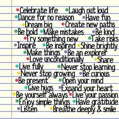 Celebrate life. Laugh out loud. Dance for no reason. Have fun. Dream big. Create new paths. Be bold. Make mistakes. Be kind. Try something new. Take risks. Inspire. Be inspired. Shine brightly. Make things. Be an explorer. Love unconditionally. Share. Live fully. Never stop learning. Never stop growing. Be curious. Be present. Open your mind. Give hugs. Expand your heart. Be yourself always. Live your passion. Enjoy simple things. Have gratitude. Listen. Breathe deeply and smile.