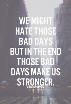 We might hate those bad days, but in the end those bad days make us stronger.