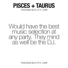 Pisces + Taurus = Good Music. - TheZodiacCity - Get Familiar With Your Zodiac Sign