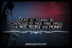 Don't let yourself be controlled by these three things: your past, people and money.