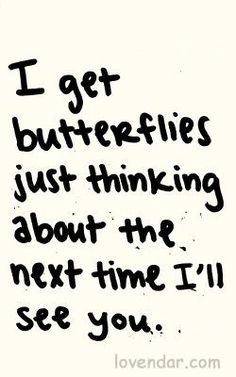 I get butterflies just thinking about the next time I'll see you.~ it makes me smile every time -