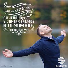 Salmo 92:1-2  Bueno es alabarte, oh Jehová,  Y cantar salmos a tu nombre, oh Altísimo; Anunciar por la mañana tu misericordia, y tu fidelidad cada noche.
