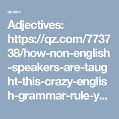 Adjectives: https://qz.com/773738/how-non-english-speakers-are-taught-this-crazy-english-grammar-rule-you-know-but-youve-never-heard-of/