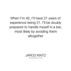"""Jarod Kintz - """"When I�m 42, I�ll have 21 years of experience being 21. I�ll be doubly prepared to..."""". humor, funny, absurd, strange, weird, bizarre, odd"""