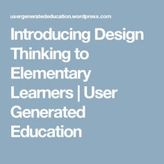 Introducing Design Thinking to Elementary Learners | User Generated Education