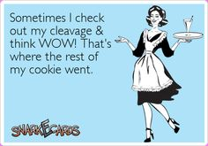 Sometimes I check out my cleavage & think WOW! That's where the rest of my cookie went.