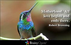 Robert Browning Quotes - Motherhood: All love begins and ends there. – Robert Browning at BrainyQuote Mobile - Mothers Day Quotes, Mom Quotes, Mothers Love, Happy Mothers Day, Life Quotes, Stupid Quotes, Kennedy Quotes, Robert Browning, My Children Quotes