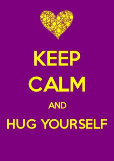 KEEP CALM AND HUG YOURSELF  -  Fran Asaro, founder of Thrive Any Way - a gentle, fun and loving confidante, life and business coach. www.thriveanyway.com