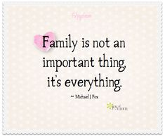 Family is not an important thing, it's everything. ~ Michael J. Fox <3 Would love for you to join us on Joy of Mom for more fantastic family quotes! https://www.facebook.com/joyofmom #family #michaeljfox #ilovemyfamily #joyofmom