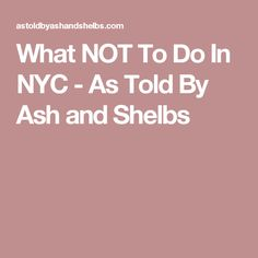 What NOT To Do In NYC - As Told By Ash and Shelbs