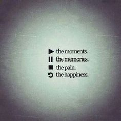 (play) the moments. (hold) the memories. (stop) the pain. (repeat) the happiness.