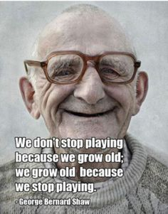 We don't stop playing because we grow old; we grow old because we stop playing.  George Bernard Shaw